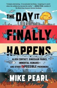 Day It Finally Happens: Alien Contact, Dinosaur Parks, Immortal Humans and Other Possible Phenomena