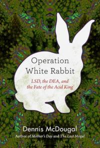 the Operation White Rabbit: LSD DEA, & the Fate of the Acid King