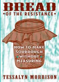 Bread of the Resistance How to Make Sourdough Without Measuring