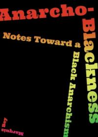 Anarcho-Blackness : Notes Toward a Black Anarchism