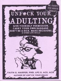 Unfuck Your Adulting: Give Yourself Permission, Carry Your Own Baggage, Don't Be a Dick, Make Decisions, & Other Life Skills