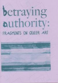 Betraying Authority: Fragments on Queer Art