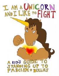 I am a Unicorn and I Like to Fight: A Kid's Guide to Standing Up to Fascism and Bullies