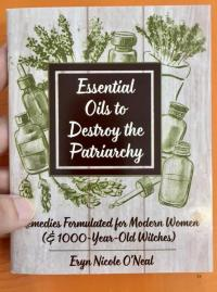 Essential Oils: Destroy the Patriarchy Remedies Formulated for Modern Women (& 1000-Year-Old Witches)