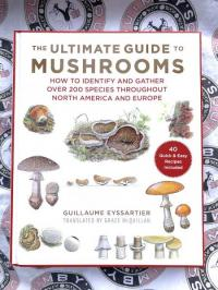 Ultimate Guide to Mushrooms: How to Identify and Gather Over 200 Species Throughout North America and Europe