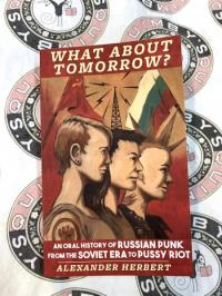 What about Tomorrow?: An Oral History of Russian Punk from the Soviet Era to Pussy Riot